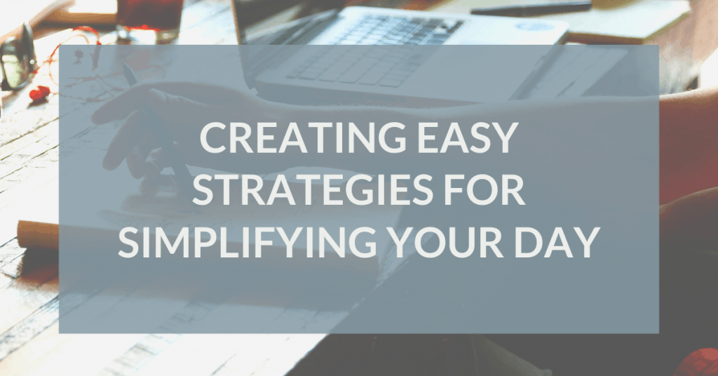 Creating Easy Strategies for Simplifying Your Day